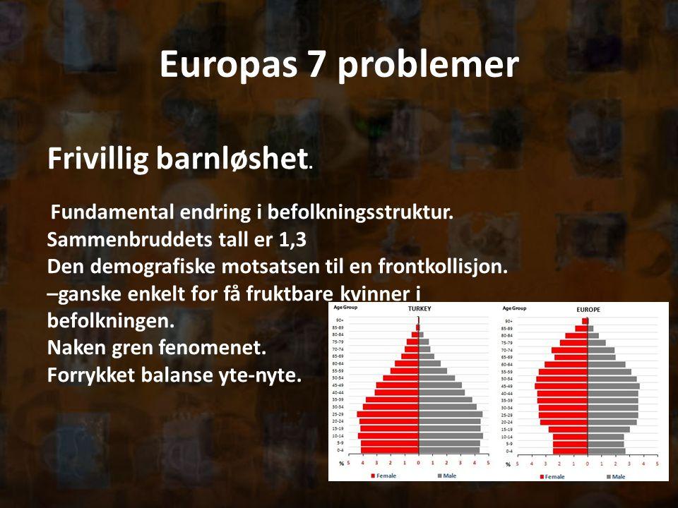 Europas 7 problemer Frivillig barnløshet. Fundamental endring i befolkningsstruktur. Sammenbruddets tall er 1,3 Den demografiske motsatsen til en fron
