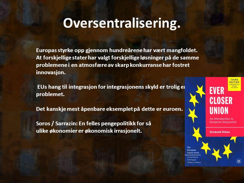 Oversentralisering. Europas styrke opp gjennom hundreårene har vært mangfoldet. At forskjellige stater har valgt forskjellige løsninger på de samme pr