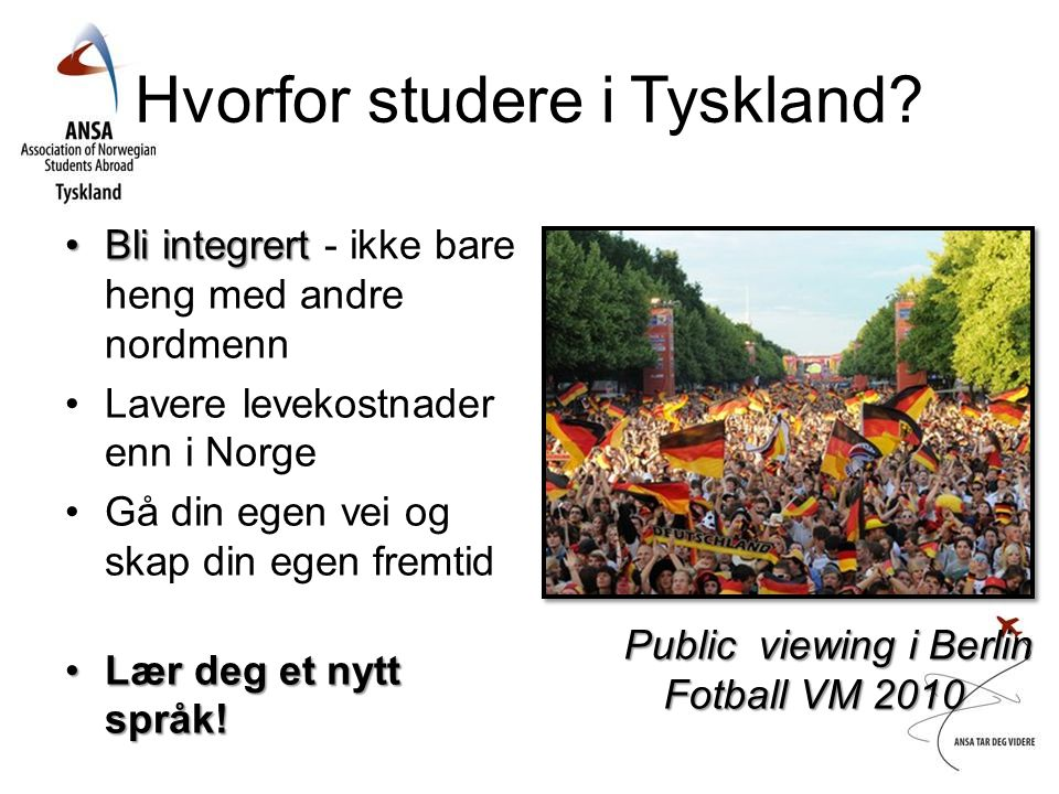 Hvorfor studere i Tyskland? •Bli integrert •Bli integrert - ikke bare heng med andre nordmenn •Lavere levekostnader enn i Norge •Gå din egen vei og sk