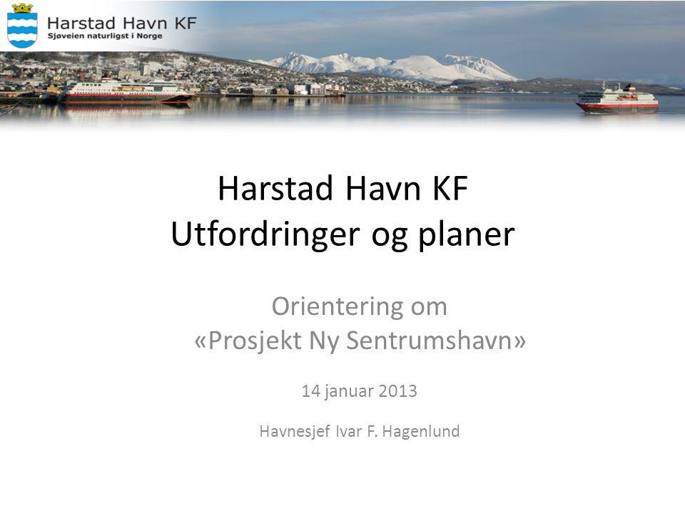 Harstad Havn KF Utfordringer og planer Orientering om «Prosjekt Ny Sentrumshavn» 14 januar 2013 Havnesjef Ivar F. Hagenlund