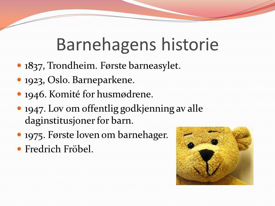 Barnehagens historie  1837, Trondheim. Første barneasylet.  1923, Oslo. Barneparkene.  1946. Komité for husmødrene.  1947. Lov om offentlig godkje