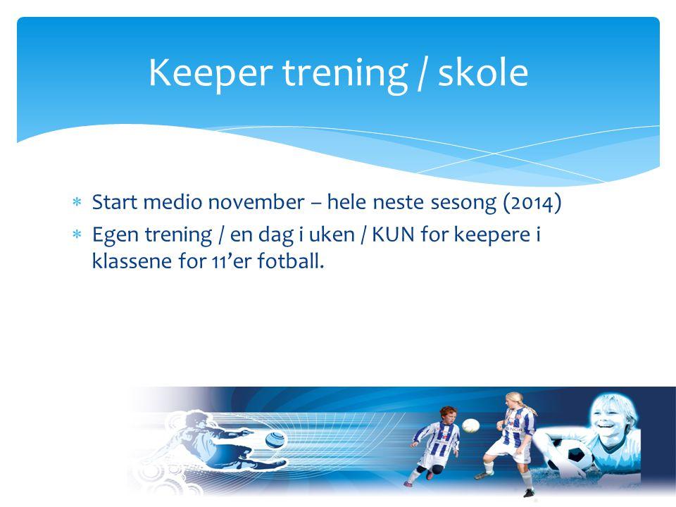 Start medio november – hele neste sesong (2014)  Egen trening / en dag i uken / KUN for keepere i klassene for 11'er fotball.