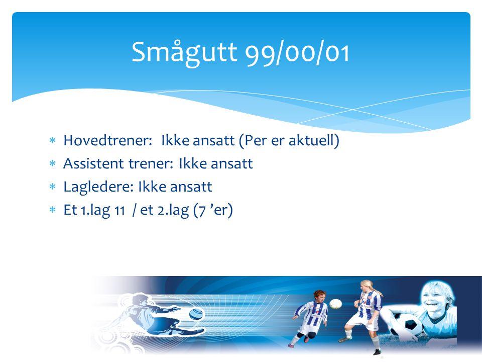  Hovedtrener: Ikke ansatt (Per er aktuell)  Assistent trener: Ikke ansatt  Lagledere: Ikke ansatt  Et 1.lag 11 / et 2.lag (7 'er) Smågutt 99/00/01