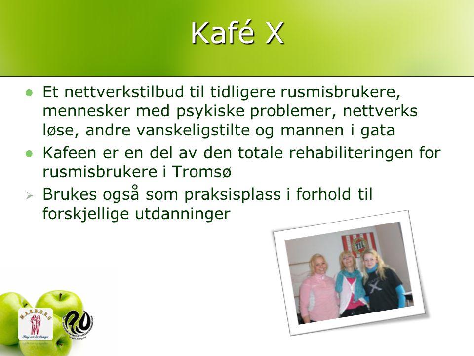Kafé X  Et nettverkstilbud til tidligere rusmisbrukere, mennesker med psykiske problemer, nettverks løse, andre vanskeligstilte og mannen i gata  Kafeen er en del av den totale rehabiliteringen for rusmisbrukere i Tromsø  Brukes også som praksisplass i forhold til forskjellige utdanninger
