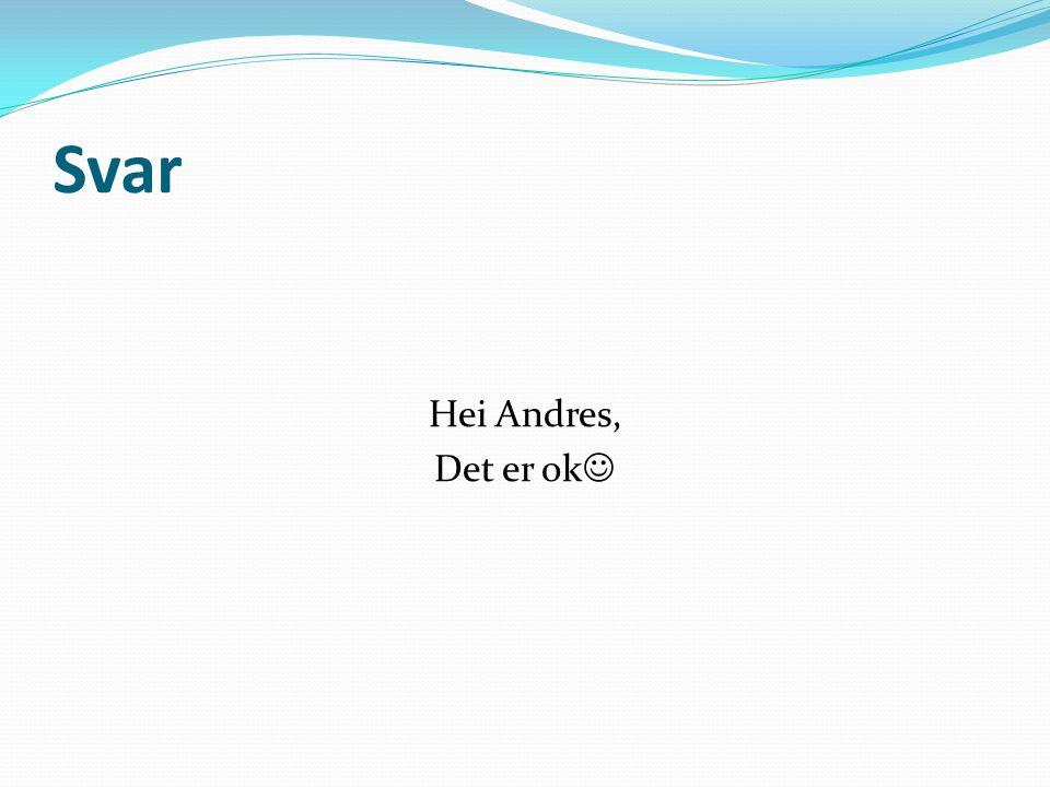 Svar Hei Andres, Det er ok 