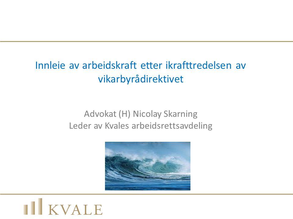 Innleie av arbeidskraft etter ikrafttredelsen av vikarbyrådirektivet Advokat (H) Nicolay Skarning Leder av Kvales arbeidsrettsavdeling