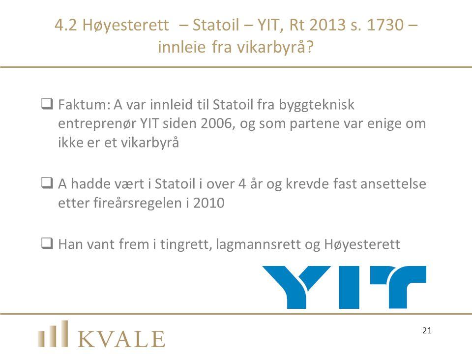4.2 Høyesterett – Statoil – YIT, Rt 2013 s. 1730 – innleie fra vikarbyrå?  Faktum: A var innleid til Statoil fra byggteknisk entreprenør YIT siden 20
