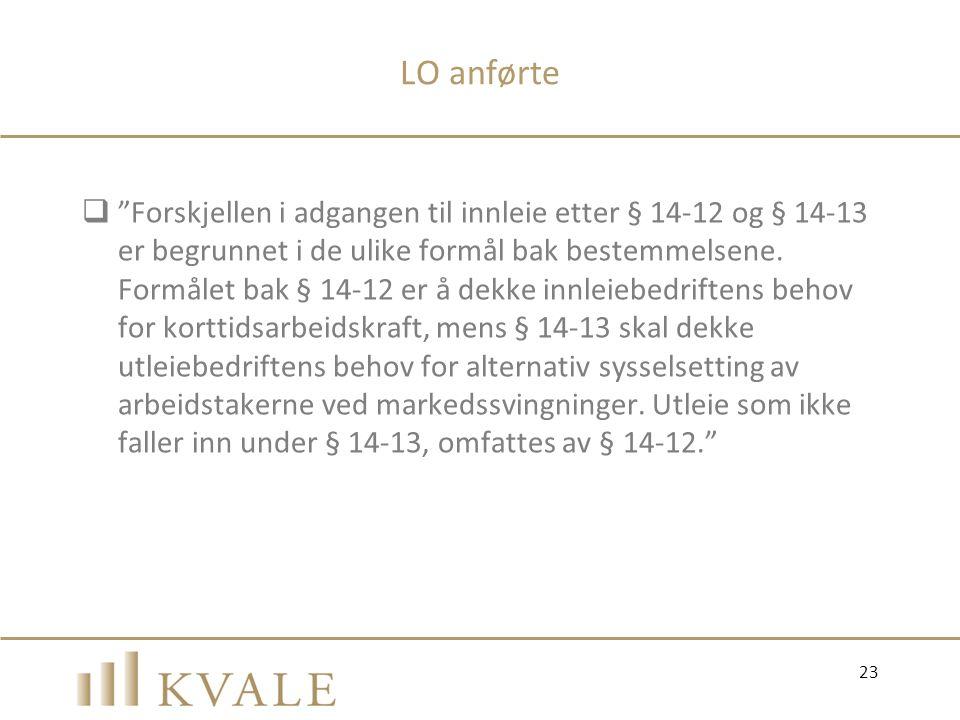 """LO anførte  """"Forskjellen i adgangen til innleie etter § 14-12 og § 14-13 er begrunnet i de ulike formål bak bestemmelsene. Formålet bak § 14-12 er å"""