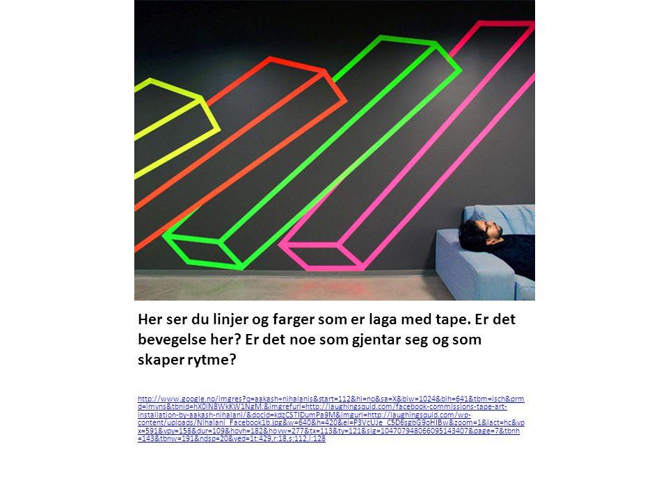 Her ser du linjer og farger som er laga med tape. Er det bevegelse her? Er det noe som gjentar seg og som skaper rytme? http://www.google.no/imgres?q=