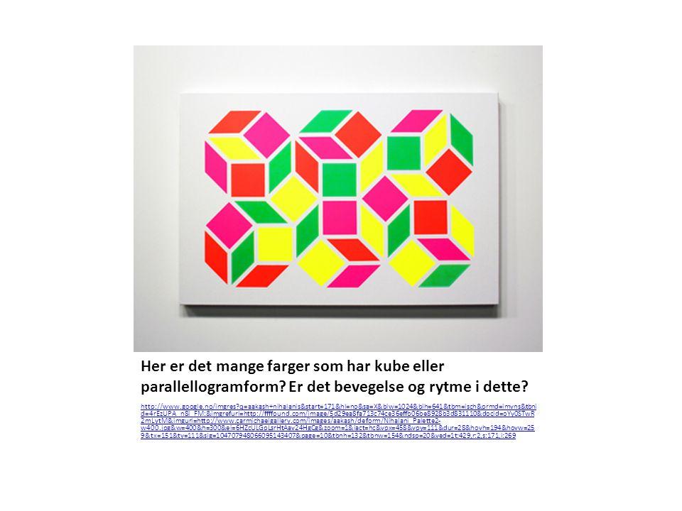 Her er det mange farger som har kube eller parallellogramform? Er det bevegelse og rytme i dette? http://www.google.no/imgres?q=aakash+nihalanis&start