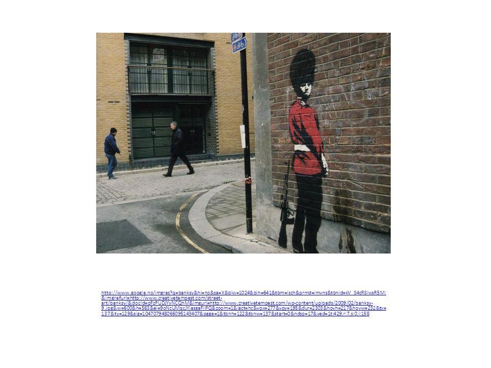 http://www.google.no/imgres q=banksy&hl=no&sa=X&biw=1024&bih=641&tbm=isch&prmd=imvns&tbnid=kV_S4cRSlwsR5M: &imgrefurl=http://www.creativetempest.com/street- art/banksy/&docid=pFzPUDJYyNCQhM&imgurl=http://www.creativetempest.com/wp-content/uploads/2009/02/banksy- 9.jpg&w=600&h=563&ei=9oNcUMqcJYjasgaFlIFQ&zoom=1&iact=hc&vpx=277&vpy=195&dur=2303&hovh=217&hovw=232&tx= 137&ty=129&sig=104707948066095143407&page=1&tbnh=122&tbnw=137&start=0&ndsp=17&ved=1t:429,r:7,s:0,i:158