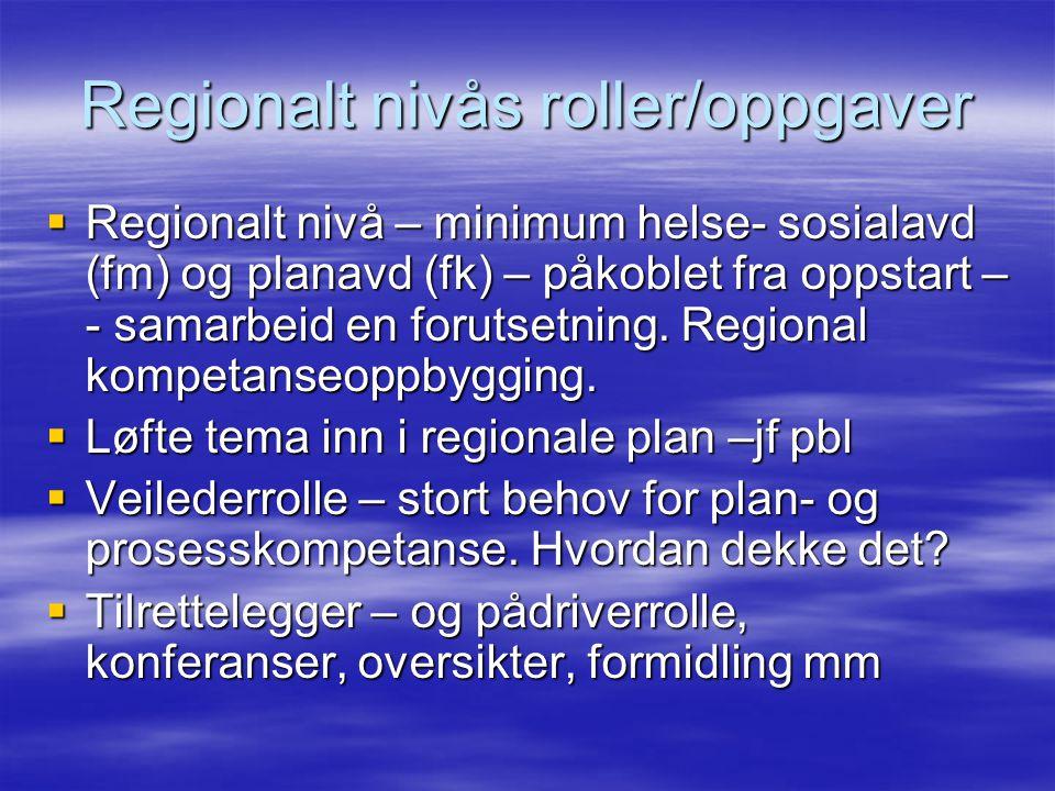 Regionalt nivås roller/oppgaver  Regionalt nivå – minimum helse- sosialavd (fm) og planavd (fk) – påkoblet fra oppstart – - samarbeid en forutsetning.