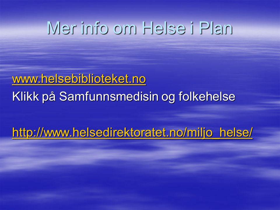 Mer info om Helse i Plan www.helsebiblioteket.no Klikk på Samfunnsmedisin og folkehelse http://www.helsedirektoratet.no/miljo_helse/