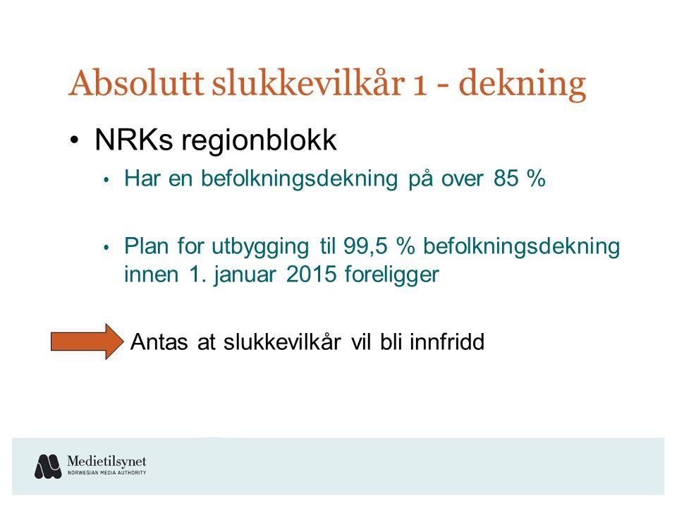 Absolutt slukkevilkår 1 - dekning •NRKs regionblokk • Har en befolkningsdekning på over 85 % • Plan for utbygging til 99,5 % befolkningsdekning innen 1.