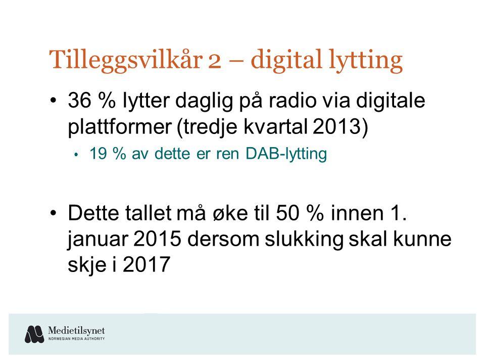 Tilleggsvilkår 2 – digital lytting •36 % lytter daglig på radio via digitale plattformer (tredje kvartal 2013) • 19 % av dette er ren DAB-lytting •Dette tallet må øke til 50 % innen 1.
