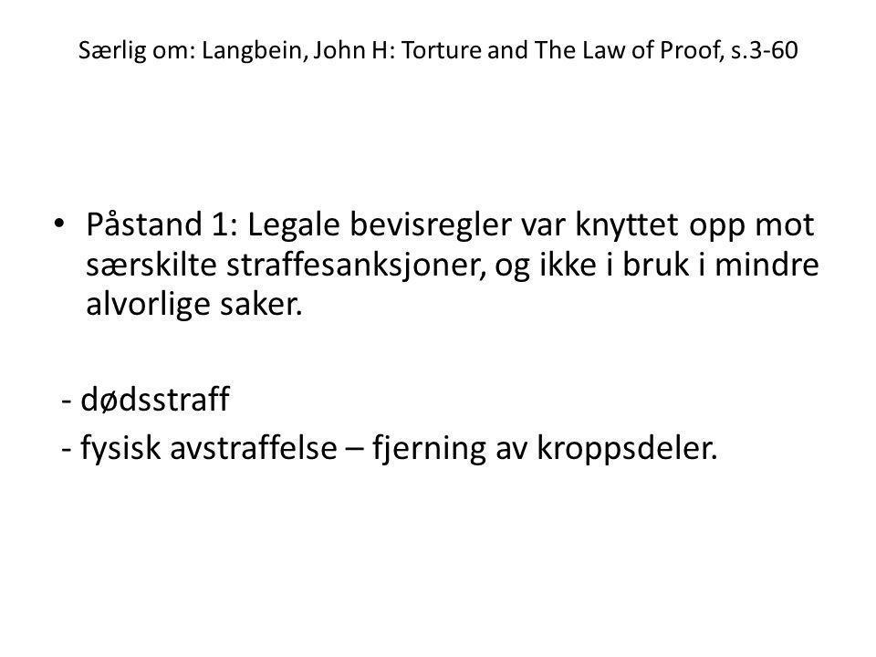 Særlig om: Langbein, John H: Torture and The Law of Proof, s.3-60 • Påstand 1: Legale bevisregler var knyttet opp mot særskilte straffesanksjoner, og ikke i bruk i mindre alvorlige saker.
