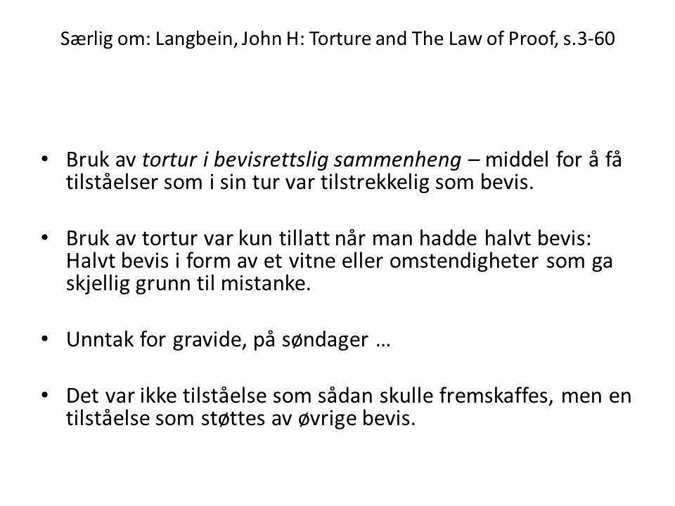 Særlig om: Langbein, John H: Torture and The Law of Proof, s.3-60 • Bruk av tortur i bevisrettslig sammenheng – middel for å få tilståelser som i sin tur var tilstrekkelig som bevis.