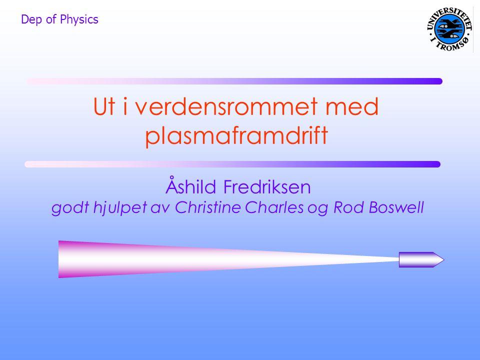 Dep of Physics Ut i verdensrommet med plasmaframdrift Åshild Fredriksen godt hjulpet av Christine Charles og Rod Boswell