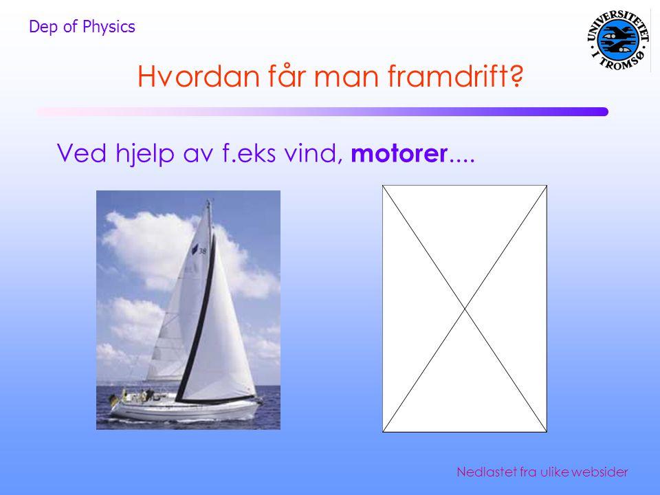 Dep of Physics Hvordan får man framdrift? Ved hjelp av f.eks vind, motorer.... Nedlastet fra ulike websider