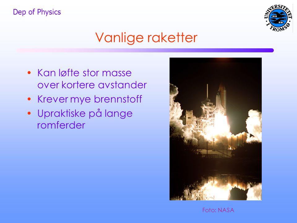 Dep of Physics Vanlige raketter •Kan løfte stor masse over kortere avstander •Krever mye brennstoff •Upraktiske på lange romferder Foto: NASA