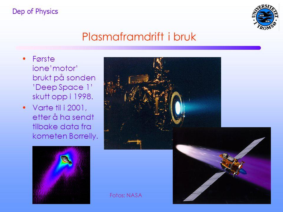 Dep of Physics Plasmaframdrift i bruk •Første ione'motor' brukt på sonden 'Deep Space 1' skutt opp i 1998. •Varte til i 2001, etter å ha sendt tilbake