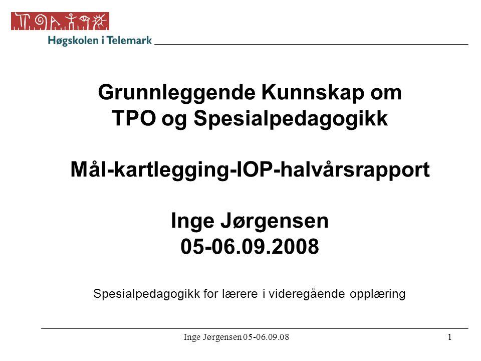 Inge Jørgensen 05-06.09.081 Grunnleggende Kunnskap om TPO og Spesialpedagogikk Mål-kartlegging-IOP-halvårsrapport Inge Jørgensen 05-06.09.2008 Spesial