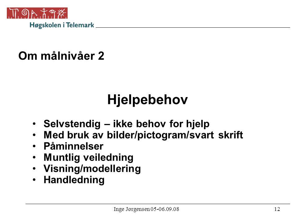 Inge Jørgensen 05-06.09.0812 Om målnivåer 2 Hjelpebehov •Selvstendig – ikke behov for hjelp •Med bruk av bilder/pictogram/svart skrift •Påminnelser •M