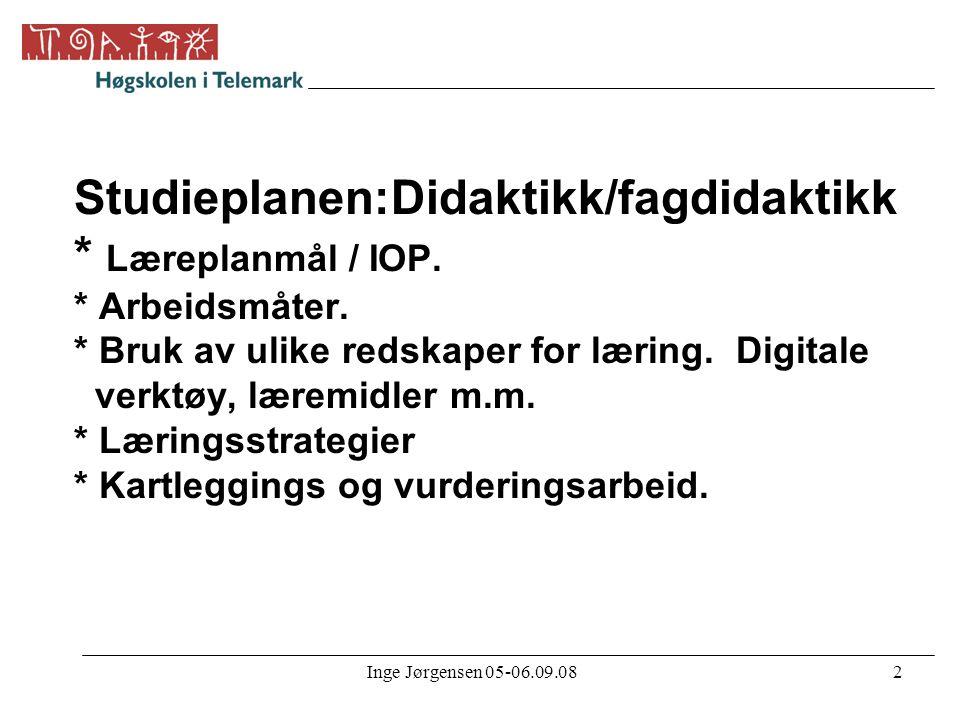 Inge Jørgensen 05-06.09.082 Studieplanen:Didaktikk/fagdidaktikk * Læreplanmål / IOP. * Arbeidsmåter. * Bruk av ulike redskaper for læring. Digitale ve