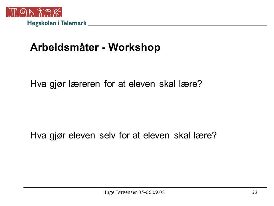Inge Jørgensen 05-06.09.0823 Arbeidsmåter - Workshop Hva gjør læreren for at eleven skal lære? Hva gjør eleven selv for at eleven skal lære?