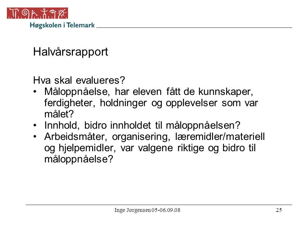 Inge Jørgensen 05-06.09.0825 Halvårsrapport Hva skal evalueres? •Måloppnåelse, har eleven fått de kunnskaper, ferdigheter, holdninger og opplevelser s