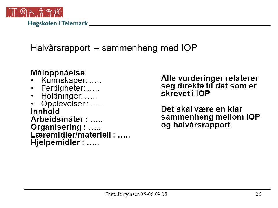 Inge Jørgensen 05-06.09.0826 Halvårsrapport – sammenheng med IOP Måloppnåelse •Kunnskaper: ….. •Ferdigheter: ….. •Holdninger: ….. •Opplevelser : ….. I