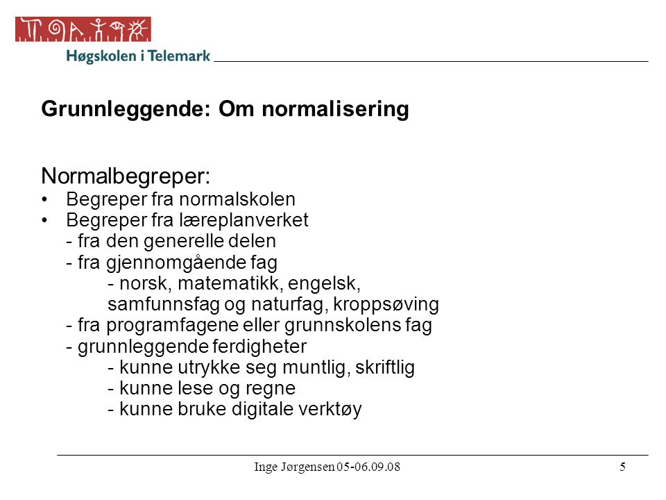 Inge Jørgensen 05-06.09.085 Grunnleggende: Om normalisering Normalbegreper: •Begreper fra normalskolen •Begreper fra læreplanverket - fra den generell