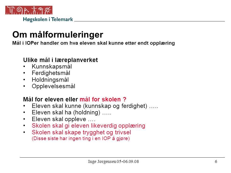Inge Jørgensen 05-06.09.086 Om målformuleringer Mål i IOPer handler om hva eleven skal kunne etter endt opplæring Ulike mål i læreplanverket •Kunnskap