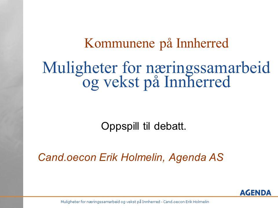 Muligheter for næringssamarbeid og vekst på Innherred - Cand.oecon Erik Holmelin Kommunene på Innherred Muligheter for næringssamarbeid og vekst på Innherred Oppspill til debatt.