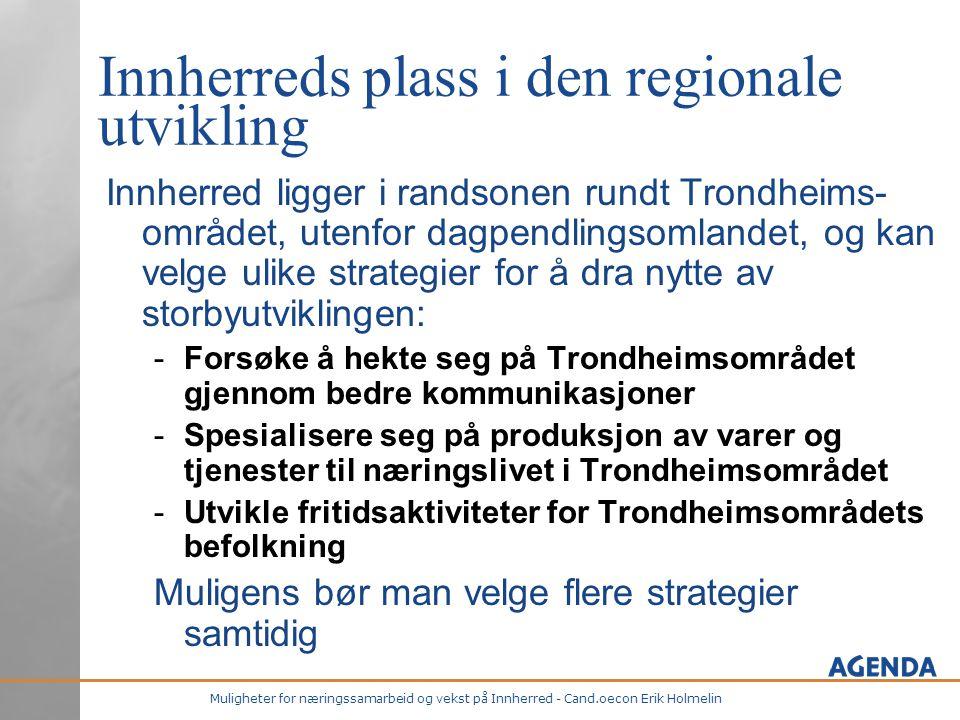 Muligheter for næringssamarbeid og vekst på Innherred - Cand.oecon Erik Holmelin Innherreds plass i den regionale utvikling Innherred ligger i randsonen rundt Trondheims- området, utenfor dagpendlingsomlandet, og kan velge ulike strategier for å dra nytte av storbyutviklingen: -Forsøke å hekte seg på Trondheimsområdet gjennom bedre kommunikasjoner -Spesialisere seg på produksjon av varer og tjenester til næringslivet i Trondheimsområdet -Utvikle fritidsaktiviteter for Trondheimsområdets befolkning Muligens bør man velge flere strategier samtidig