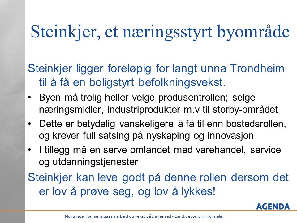 Muligheter for næringssamarbeid og vekst på Innherred - Cand.oecon Erik Holmelin Steinkjer, et næringsstyrt byområde Steinkjer ligger foreløpig for langt unna Trondheim til å få en boligstyrt befolkningsvekst.