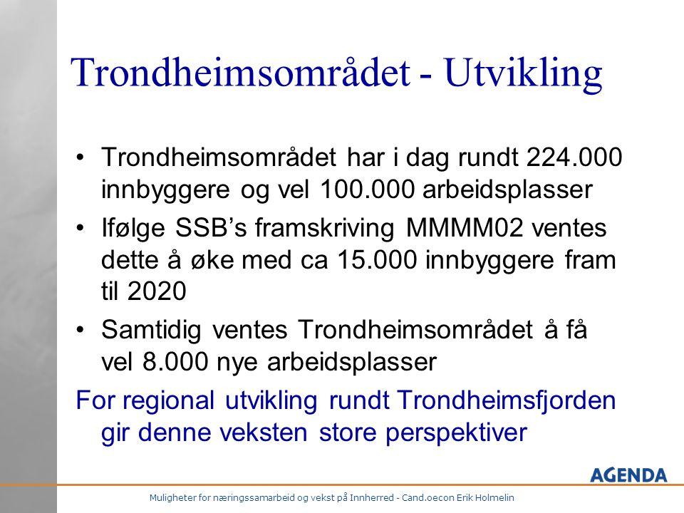 Muligheter for næringssamarbeid og vekst på Innherred - Cand.oecon Erik Holmelin Trondheimsområdet - Utvikling •Trondheimsområdet har i dag rundt 224.000 innbyggere og vel 100.000 arbeidsplasser •Ifølge SSB's framskriving MMMM02 ventes dette å øke med ca 15.000 innbyggere fram til 2020 •Samtidig ventes Trondheimsområdet å få vel 8.000 nye arbeidsplasser For regional utvikling rundt Trondheimsfjorden gir denne veksten store perspektiver