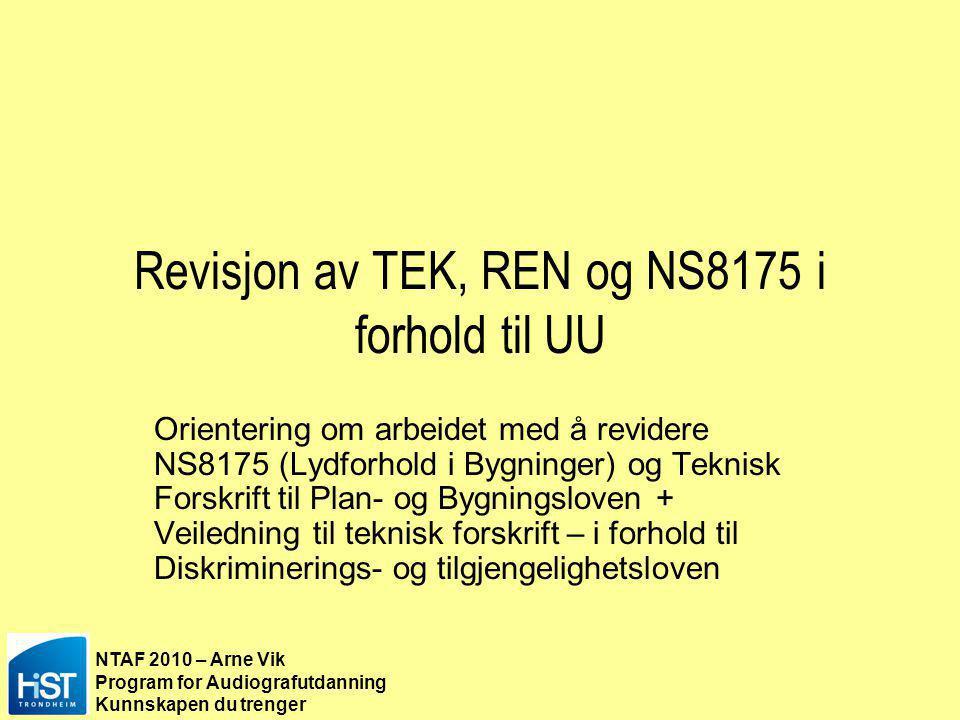 NTAF 2010 – Arne Vik Program for Audiografutdanning Kunnskapen du trenger Revisjon av TEK, REN og NS8175 i forhold til UU Orientering om arbeidet med