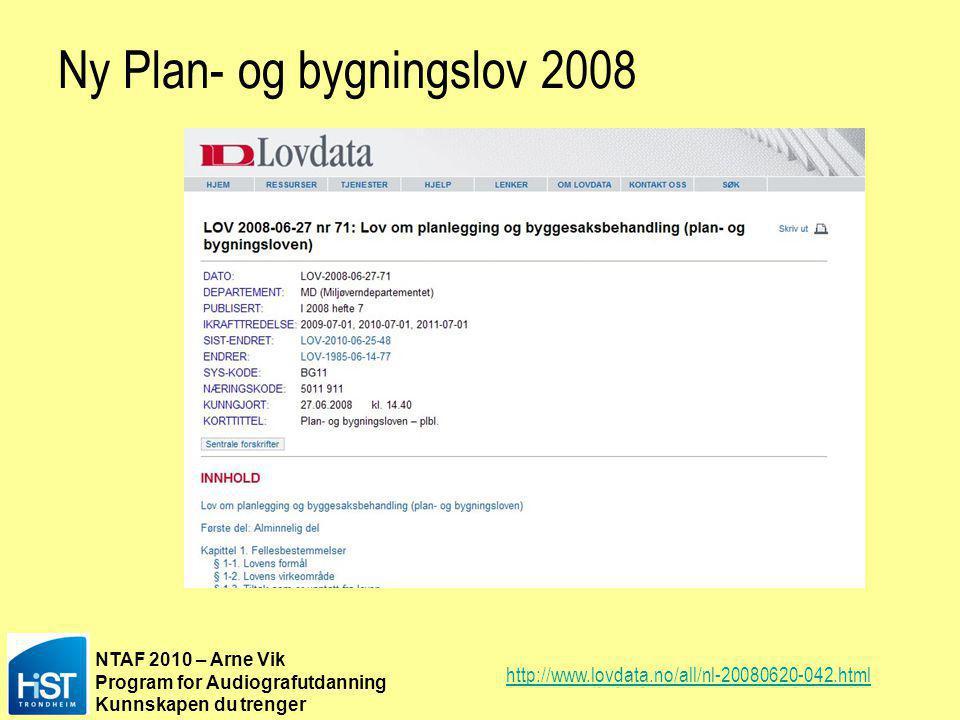 NTAF 2010 – Arne Vik Program for Audiografutdanning Kunnskapen du trenger Ny Plan- og bygningslov 2008 http://www.lovdata.no/all/nl-20080620-042.html