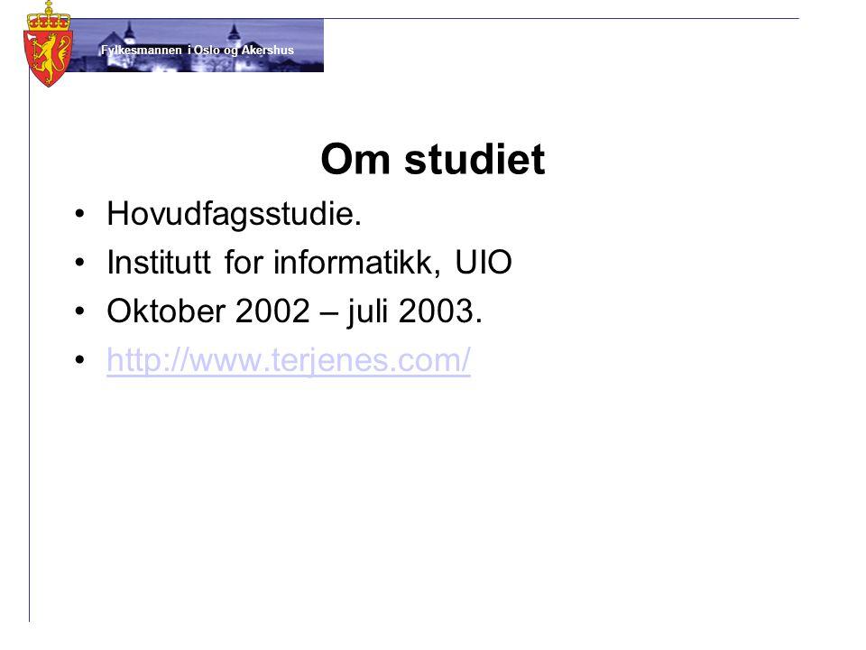 Fylkesmannen i Oslo og Akershus Om studiet •Hovudfagsstudie. •Institutt for informatikk, UIO •Oktober 2002 – juli 2003. •http://www.terjenes.com/http:
