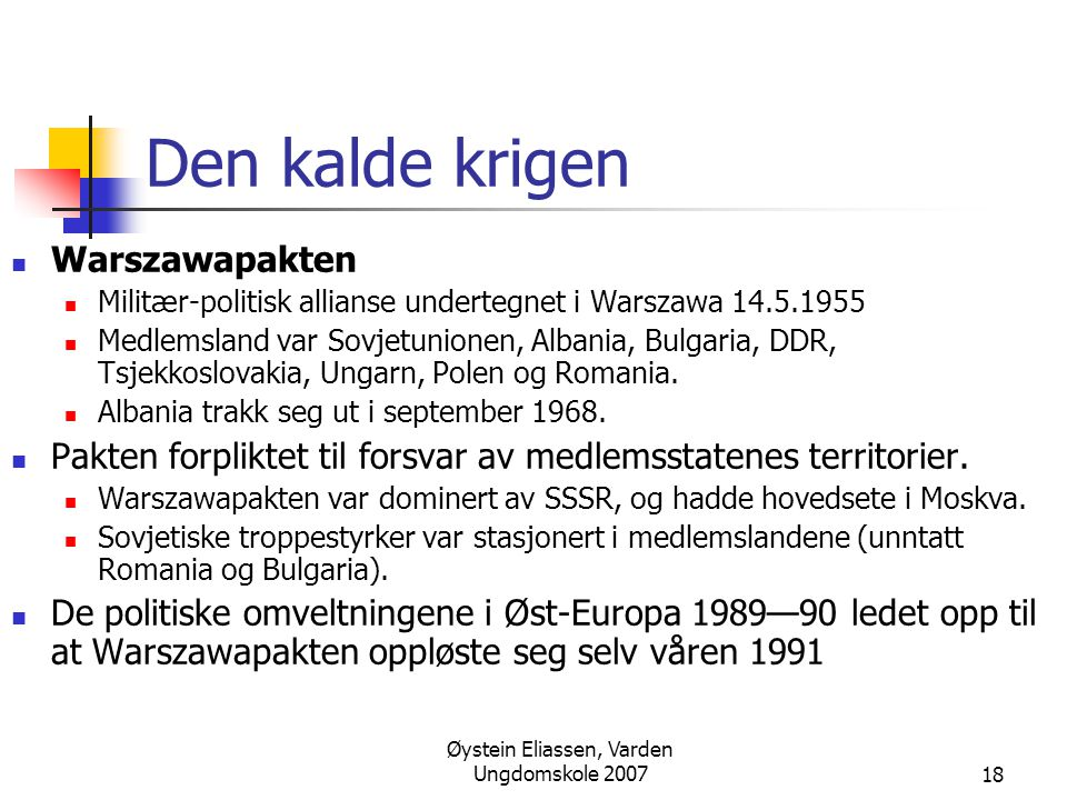 Øystein Eliassen, Varden Ungdomskole 200718 Den kalde krigen  Warszawapakten  Militær-politisk allianse undertegnet i Warszawa 14.5.1955  Medlemsland var Sovjetunionen, Albania, Bulgaria, DDR, Tsjekkoslovakia, Ungarn, Polen og Romania.