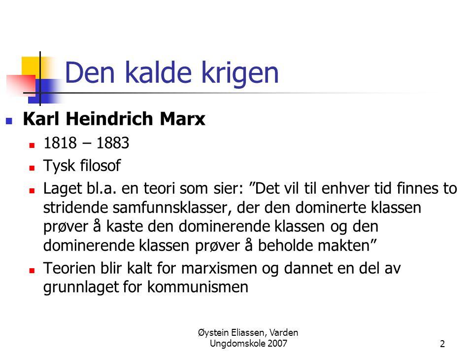 """Øystein Eliassen, Varden Ungdomskole 20072 Den kalde krigen  Karl Heindrich Marx  1818 – 1883  Tysk filosof  Laget bl.a. en teori som sier: """"Det v"""