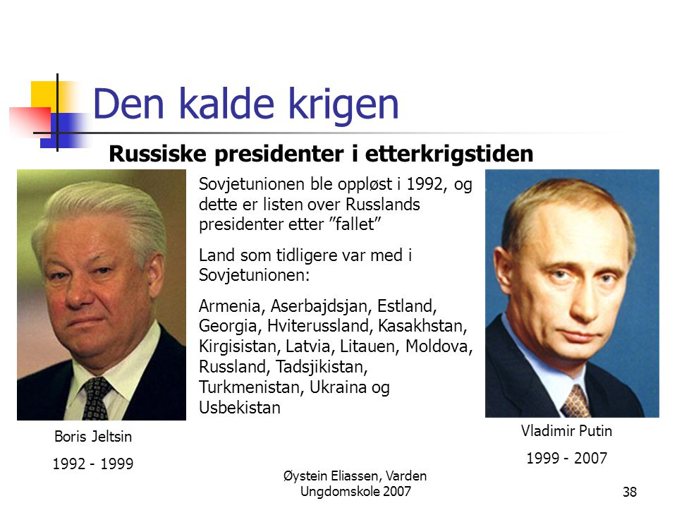 Øystein Eliassen, Varden Ungdomskole 200738 Den kalde krigen Russiske presidenter i etterkrigstiden Boris Jeltsin 1992 - 1999 Vladimir Putin 1999 - 20