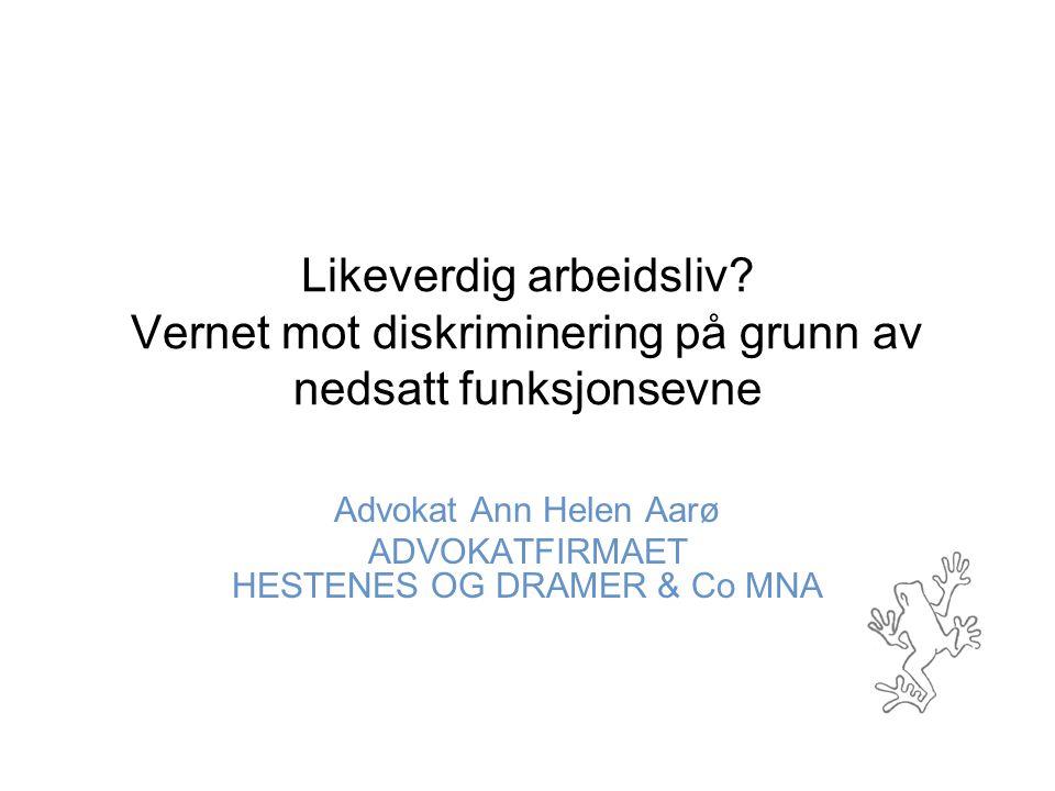 Likeverdig arbeidsliv? Vernet mot diskriminering på grunn av nedsatt funksjonsevne Advokat Ann Helen Aarø ADVOKATFIRMAET HESTENES OG DRAMER & Co MNA