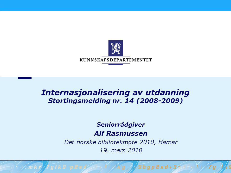 Internasjonalisering av utdanning Stortingsmelding nr. 14 (2008-2009) Seniorrådgiver Alf Rasmussen Det norske bibliotekmøte 2010, Hamar 19. mars 2010