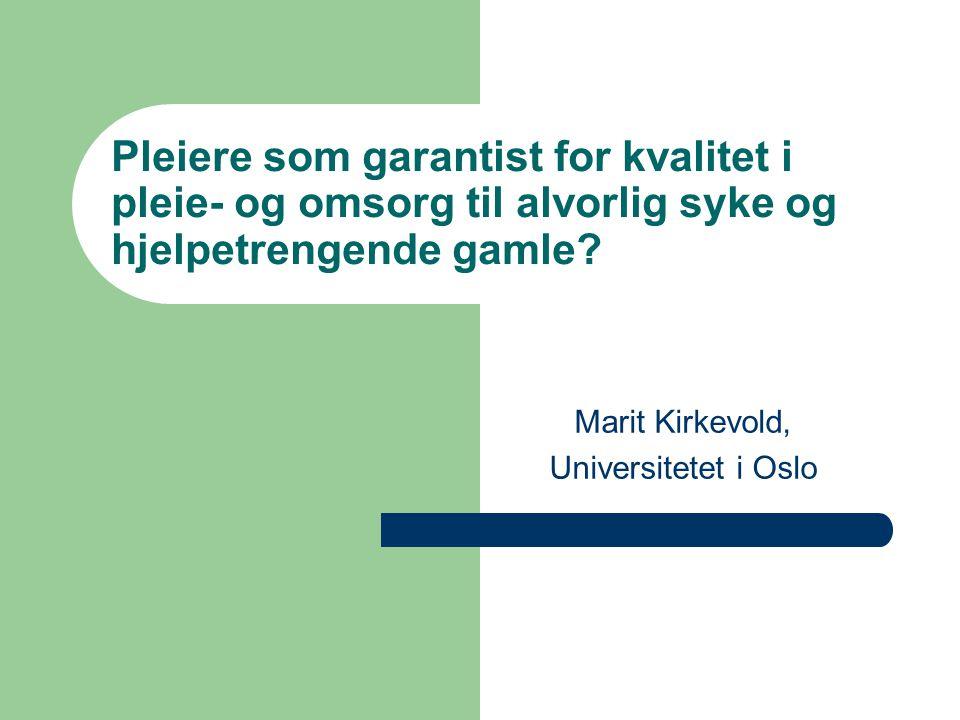 Pleiere som garantist for kvalitet i pleie- og omsorg til alvorlig syke og hjelpetrengende gamle? Marit Kirkevold, Universitetet i Oslo