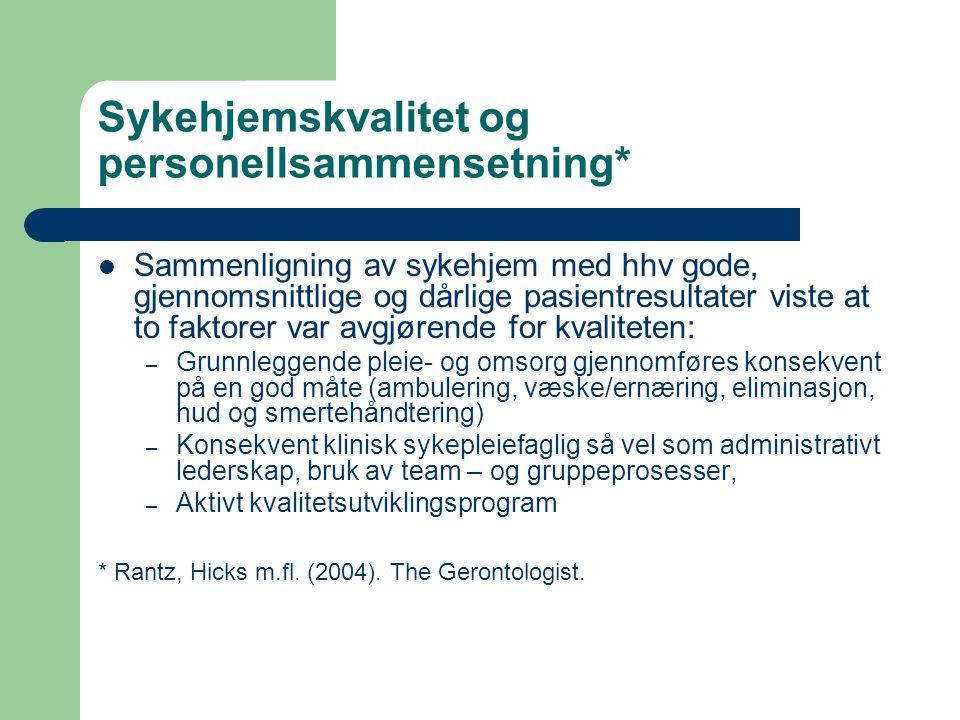 Sykehjemskvalitet og personellsammensetning*  Sammenligning av sykehjem med hhv gode, gjennomsnittlige og dårlige pasientresultater viste at to faktorer var avgjørende for kvaliteten: – Grunnleggende pleie- og omsorg gjennomføres konsekvent på en god måte (ambulering, væske/ernæring, eliminasjon, hud og smertehåndtering) – Konsekvent klinisk sykepleiefaglig så vel som administrativt lederskap, bruk av team – og gruppeprosesser, – Aktivt kvalitetsutviklingsprogram * Rantz, Hicks m.fl.