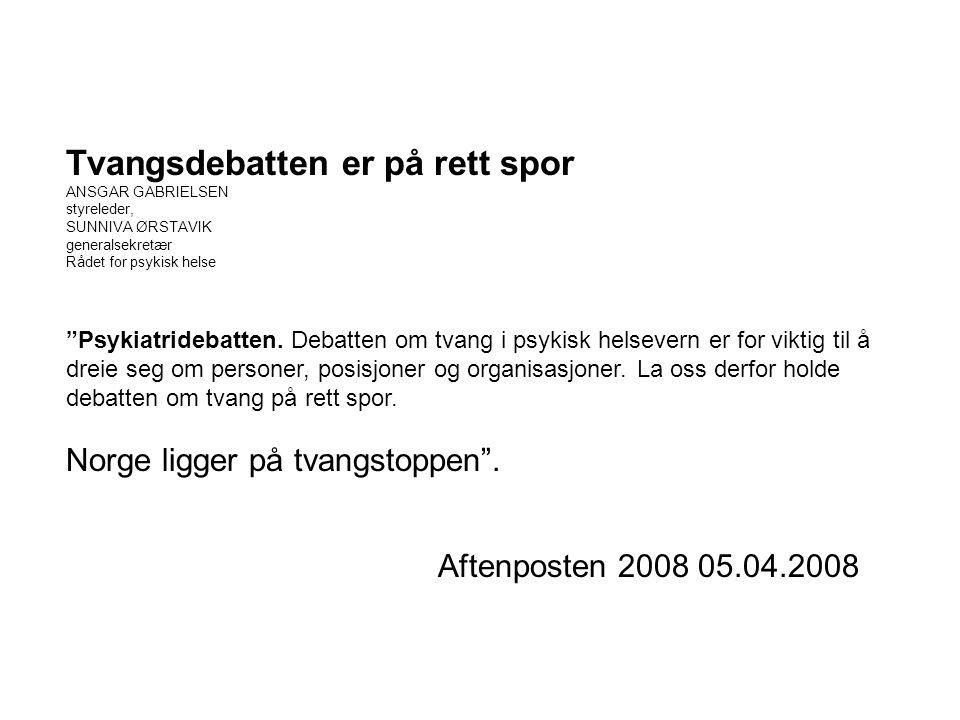 """Tvangsdebatten er på rett spor ANSGAR GABRIELSEN styreleder, SUNNIVA ØRSTAVIK generalsekretær Rådet for psykisk helse """"Psykiatridebatten. Debatten om"""