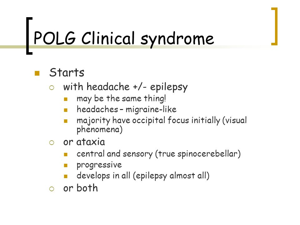 POLG Clinical syndrome  Starts  with headache +/- epilepsy  may be the same thing!  headaches – migraine-like  majority have occipital focus init
