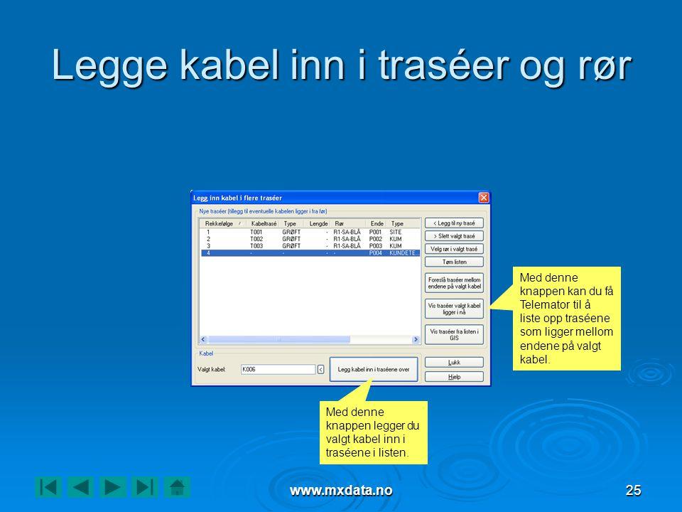 www.mxdata.no25 Legge kabel inn i traséer og rør Med denne knappen kan du få Telemator til å liste opp traséene som ligger mellom endene på valgt kabe
